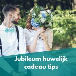 Jubileum Huwelijk cadeau tips